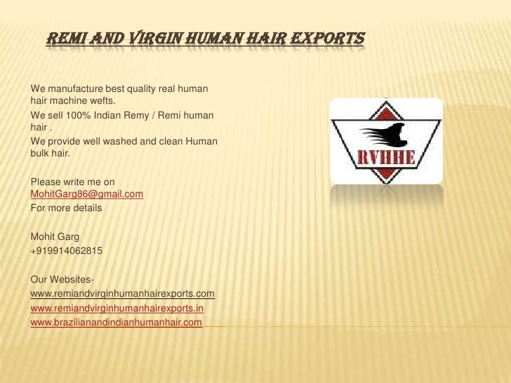 REMI AND VIRGIN HUMAN HAIR EXPORTSWe manufacture best quality real humanhair machine wefts.We sell 100% Indian Remy / Remi...