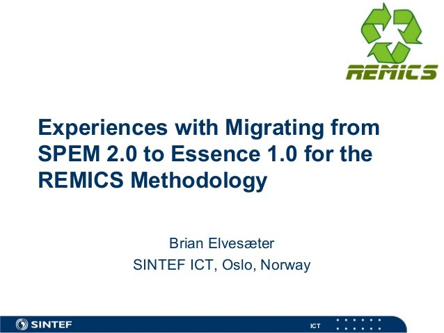 ICT Experiences with Migrating from SPEM 2.0 to Essence 1.0 for the REMICS Methodology Brian Elvesæter SINTEF ICT, Oslo, N...