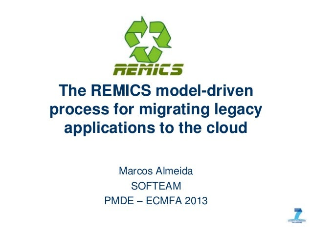 Marcos Almeida SOFTEAM PMDE – ECMFA 2013 The REMICS model-driven process for migrating legacy applications to the cloud