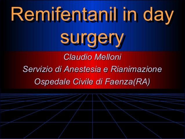 Remifentanil in day Remifentanil in day surgery surgery Claudio Melloni Servizio di Anestesia e Rianimazione Ospedale Civi...