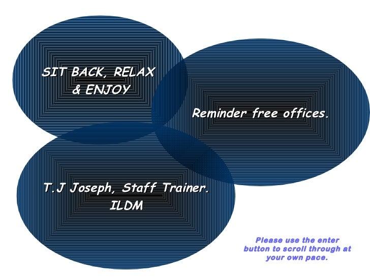 SIT BACK, RELAX    & ENJOY                       Reminder free offices.T.J Joseph, Staff Trainer.          ILDM           ...