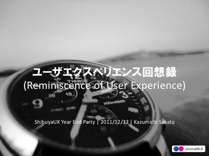 ユーザエクスペリエンス回想録(Reminiscence of User Experience)  ShibuyaUX Year End Party | 2011/12/12 | Kazumichi Sakata                 ...