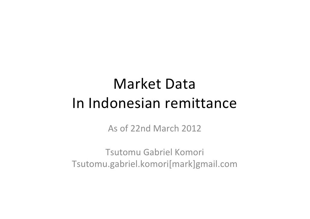 Market DataIn Indonesian remittance        As of 22nd March 2012       Tsutomu Gabriel KomoriTsutomu.gabriel.komori[mark]g...