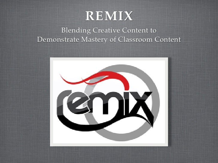 REMIX      Blending Creative Content to Demonstrate Mastery of Classroom Content