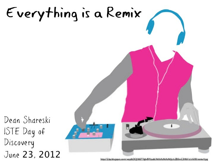 Everything is a RemixDean ShareskiISTE Day ofDiscoveryJune 23, 2012   http://2.bp.blogspot.com/-wyyfzDQJ0tE/T0glv8WzubI/AA...