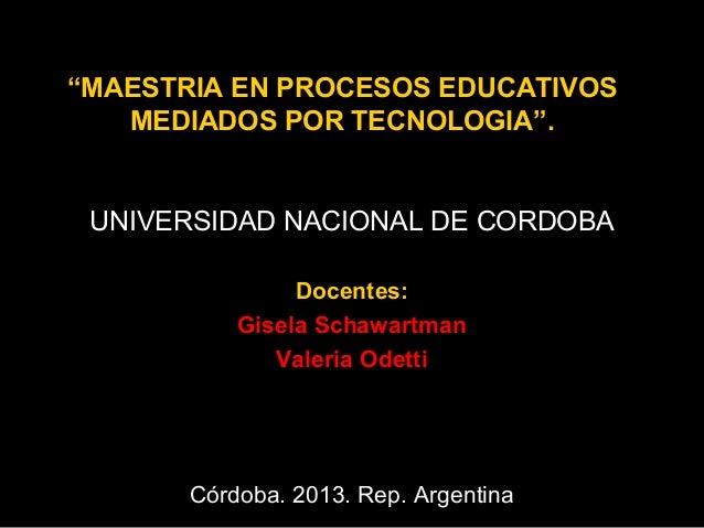 """MAESTRIA EN PROCESOS EDUCATIVOS MEDIADOS POR TECNOLOGIA"".  UNIVERSIDAD NACIONAL DE CORDOBA Docentes: Gisela Schawartman V..."