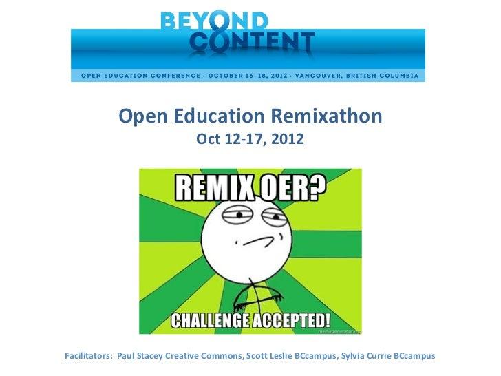 Open Education Remixathon                               Oct 12-17, 2012Facilitators: Paul Stacey Creative Commons, Scott L...