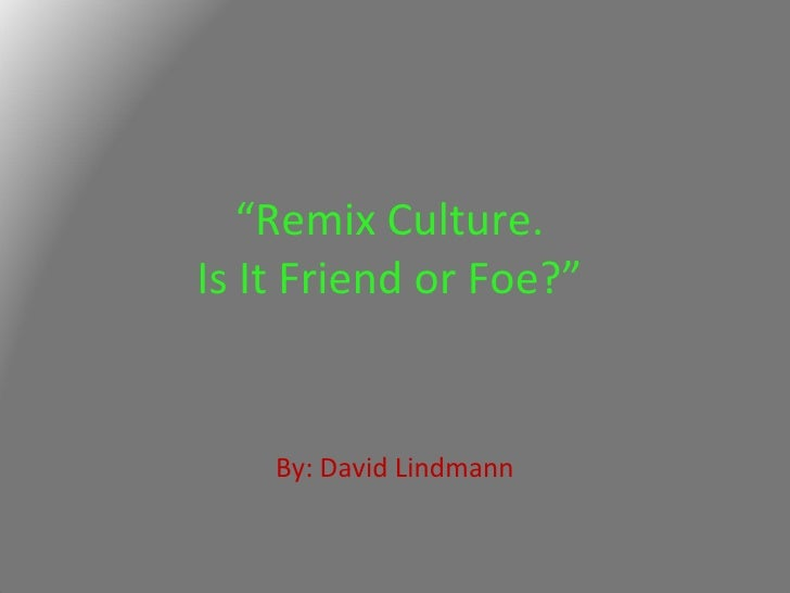 """ Remix Culture.  Is It Friend or Foe?""  By: David Lindmann"