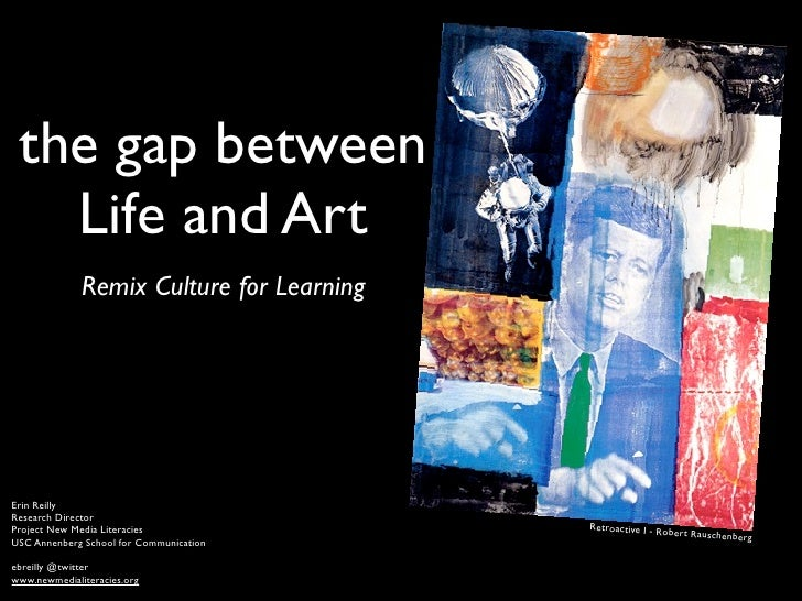 the gap between    Life and Art               Remix Culture for Learning     Erin Reilly Research Director Project New Med...