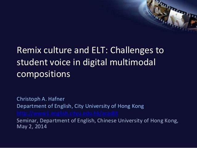 Remix culture and ELT: Challenges to student voice in digital multimodal compositions Christoph A. Hafner Department of En...