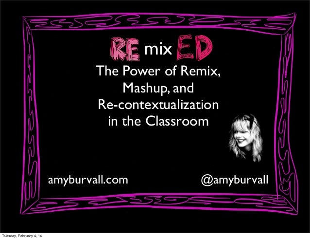 mix The Power of Remix, Mashup, and Re-contextualization in the Classroom  amyburvall.com  Tuesday, February 4, 14  @amybu...