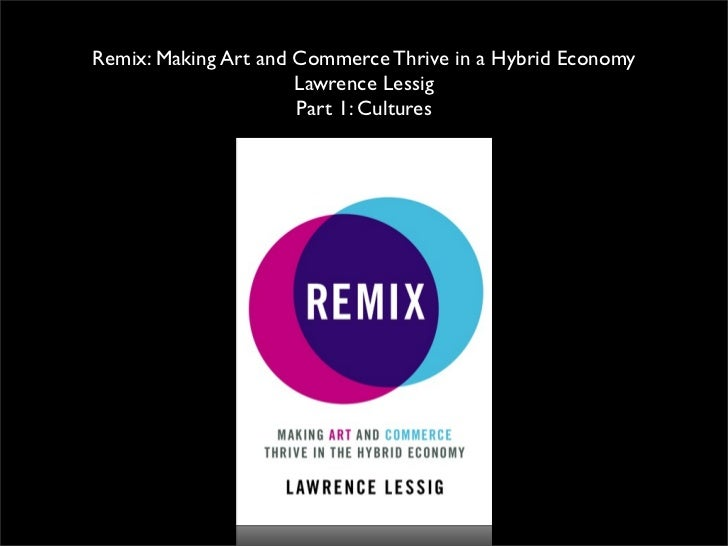 Remix: Making Art and Commerce Thrive in a Hybrid Economy                      Lawrence Lessig                      Part 1...