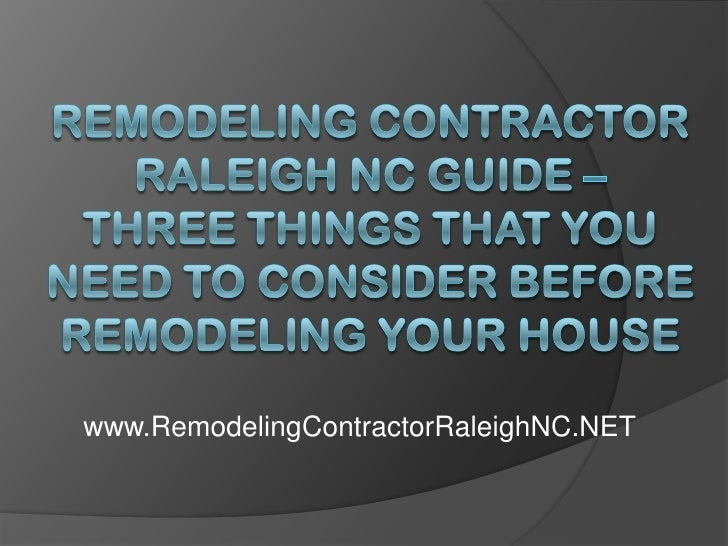 Remodeling Contractor Raleigh NC Guide – Three Things That You Need to Consider Before Remodeling Your House<br />www.Remo...