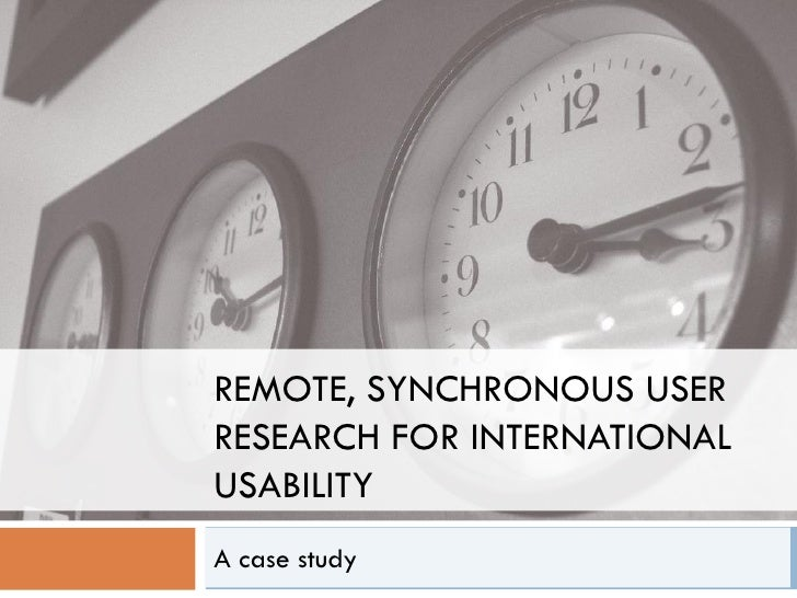 REMOTE, SYNCHRONOUS USER RESEARCH FOR INTERNATIONAL USABILITY A case study