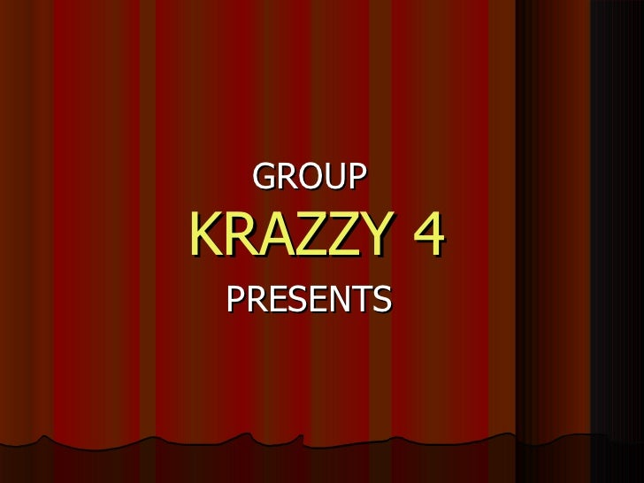 <ul><li>GROUP   KRAZZY 4 </li></ul><ul><li>PRESENTS </li></ul>
