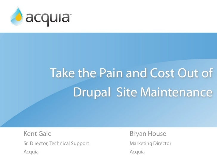 Take the Pain and Cost Out of                 Drupal Site Maintenance  Kent Gale                         Bryan House Sr. D...