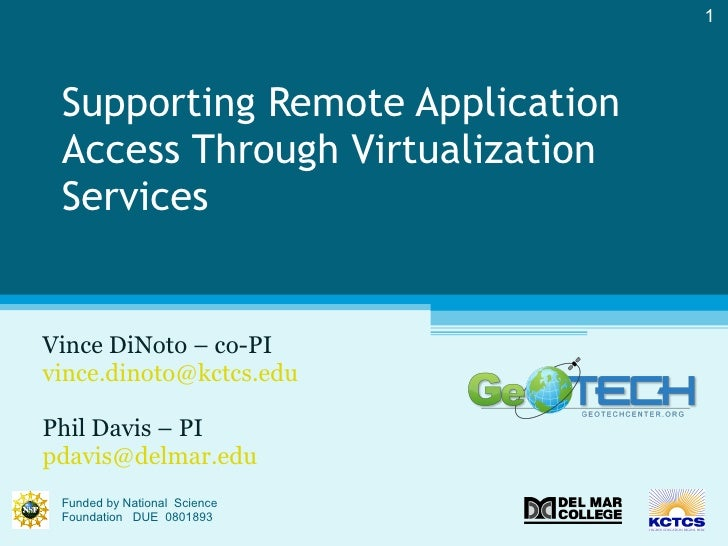 Supporting Remote Application Access Through Virtualization Services  Vince DiNoto – co-PI [email_address] Phil Davis – PI...