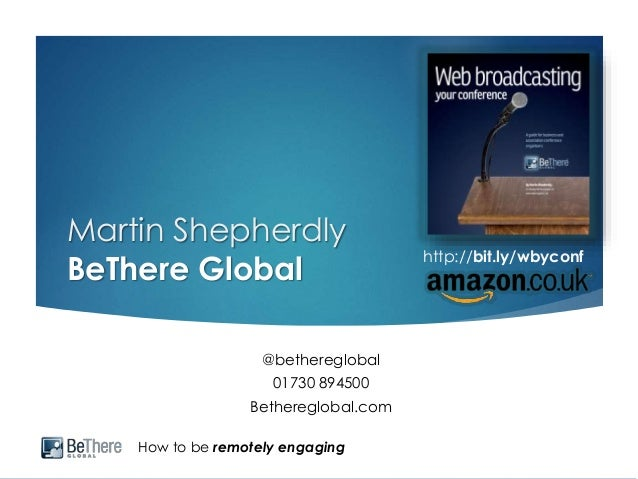 How to be remotely engaging Martin Shepherdly BeThere Global @bethereglobal 01730 894500 Bethereglobal.com http://bit.ly/w...