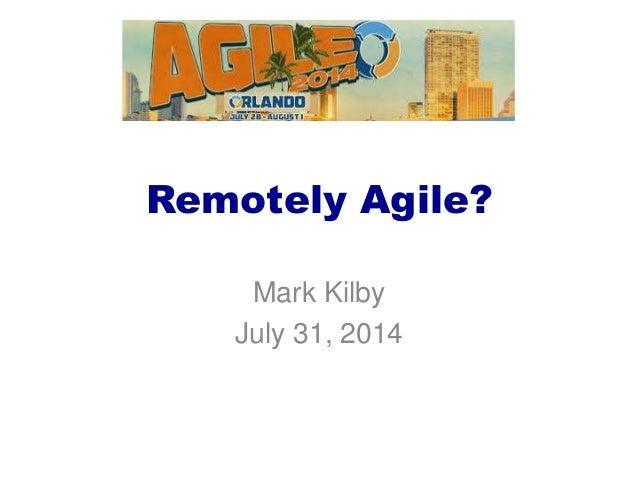 Remotely Agile? Mark Kilby July 31, 2014
