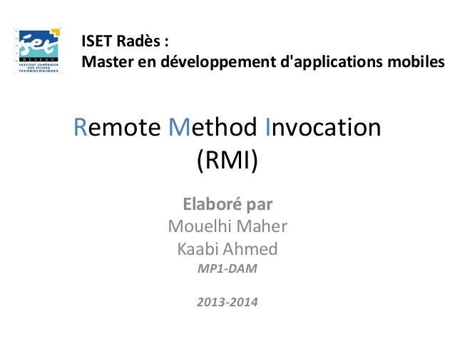 Remote Method Invocation (RMI) Elaboré par Mouelhi Maher Kaabi Ahmed MP1-DAM 2013-2014 ISET Radès : Master en développemen...