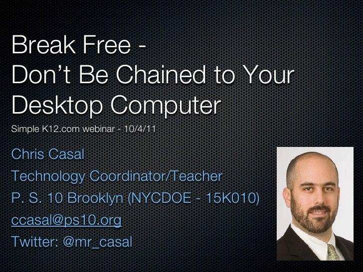 Break Free -Don't Be Chained to YourDesktop ComputerSimple K12.com webinar - 10/4/11Chris CasalTechnology Coordinator/Teac...