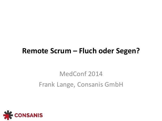 Remote  Scrum  –  Fluch  oder  Segen? MedConf  2014   Frank  Lange,  Consanis  GmbH