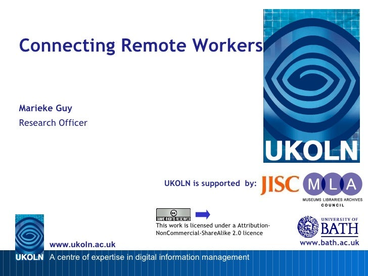 UKOLN is supported  by: Connecting Remote Workers Marieke Guy Research Officer www.bath.ac.uk This work is licensed under ...