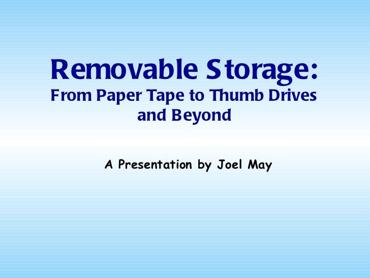 Removable Storage: From Paper Tape to Thumb Drives and Beyond A Presentation by Joel May