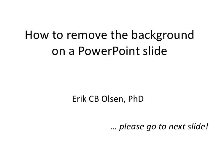 How to remove the background    on a PowerPoint slide       Erik CB Olsen, PhD                … please go to next slide!