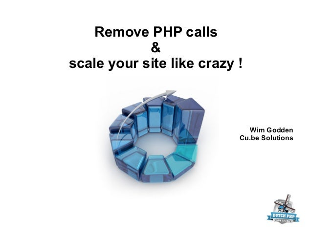Remove PHP calls&scale your site like crazy !Wim GoddenCu.be Solutions