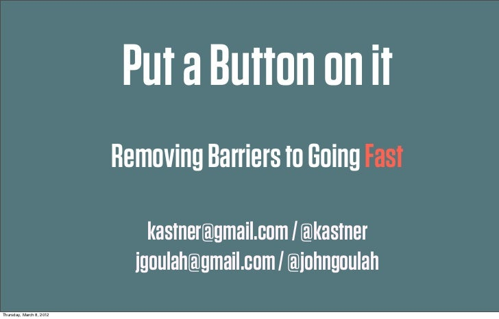 Put a Button on it                          Removing Barriers to Going Fast                              kastner@gmail.com...