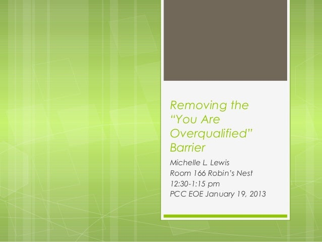 """Removing the""""You AreOverqualified""""BarrierMichelle L. LewisRoom 166 Robin's Nest12:30-1:15 pmPCC EOE January 19, 2013"""