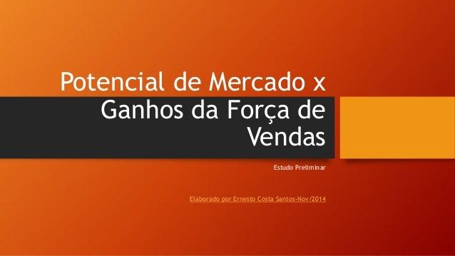Potencial de Mercado x Ganhos da Força de Vendas Estudo Preliminar Elaborado por Ernesto Costa Santos-Nov/2014