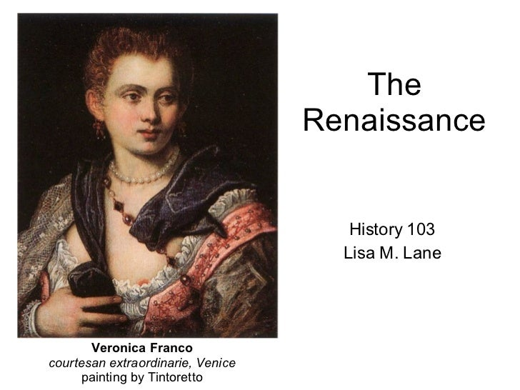 The Renaissance History 103 Lisa M. Lane Veronica Franco courtesan extraordinarie, Venice painting by Tintoretto