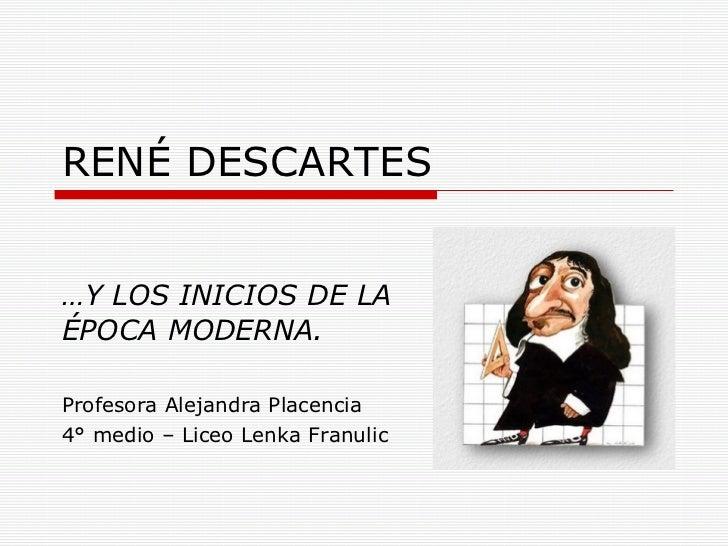 RENÉ DESCARTES … Y LOS INICIOS DE LA ÉPOCA MODERNA. Profesora Alejandra Placencia 4° medio – Liceo Lenka Franulic