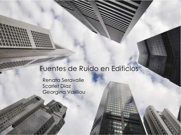 Fuentes de Ruidos en Edificios<br />Fuentes de Ruido en Edificios<br />Renata Seravalle<br />Scarlet Diaz<br />Georgina Va...