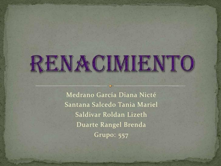 Renacimiento<br />Medrano García Diana Nicté<br />Santana Salcedo Tania Mariel<br />Saldivar Roldan Lizeth<br />Duarte Ran...