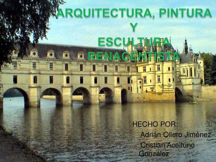ARQUITECTURA, PINTURA Y<br />ESCULTURA RENACENTISTA<br />HECHO POR:<br /><ul><li>Adrián Ollero Jiménez