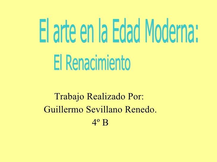 Trabajo Realizado Por:  Guillermo Sevillano Renedo. 4º B El arte en la Edad Moderna:  El Renacimiento