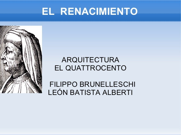 EL  RENACIMIENTO ARQUITECTURA EL QUATTROCENTO <ul>FILIPPO BRUNELLESCHI <li>LEÓN BATISTA ALBERTI </li></ul>