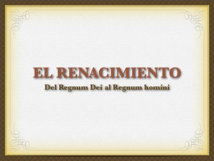 EL RENACIMIENTO Del Regnum Dei al Regnum homini