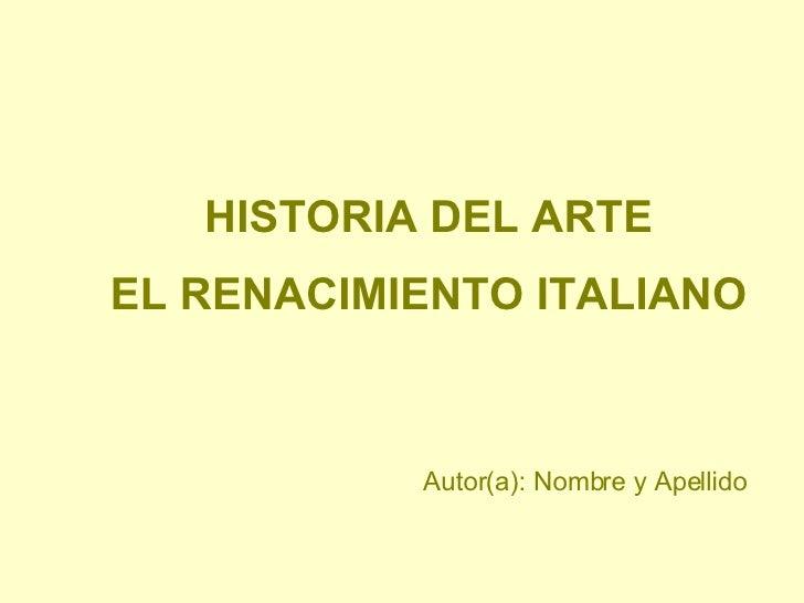 HISTORIA DEL ARTE EL RENACIMIENTO ITALIANO Autor(a): Nombre y Apellido