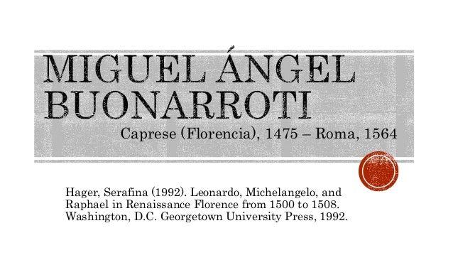 Caprese (Florencia), 1475 – Roma, 1564  Hager, Serafina (1992). Leonardo, Michelangelo, and  Raphael in Renaissance Floren...