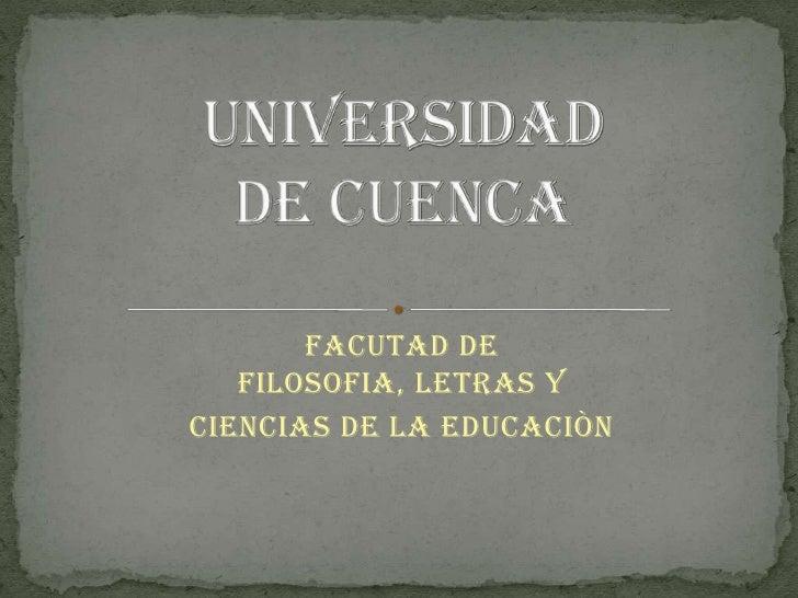 FACUTAD DE FILOSOFIA, LETRAS Y <br />CIENCIAS DE LA EDUCACIÒN<br />UNIVERSIDAD DE CUENCA<br />