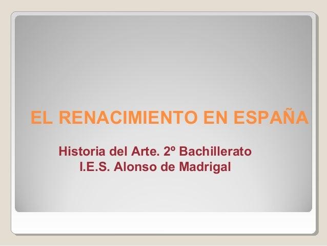 EL RENACIMIENTO EN ESPAÑA  Historia del Arte. 2º Bachillerato     I.E.S. Alonso de Madrigal