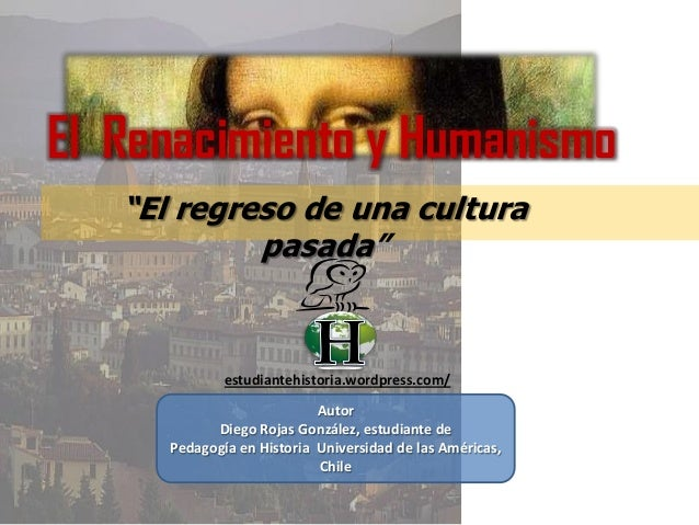 """El Renacimiento y Humanismo""""El regreso de una culturapasada""""estudiantehistoria.wordpress.com/AutorDiego Rojas González, es..."""