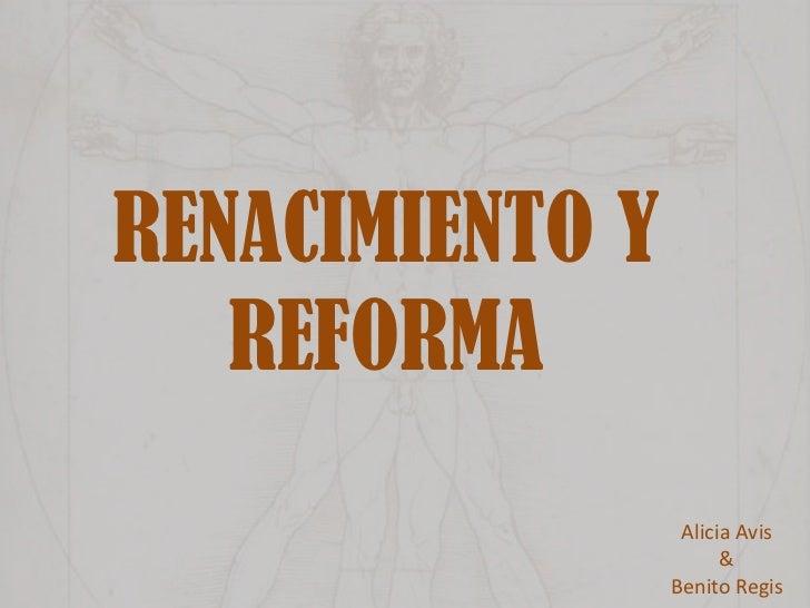 RENACIMIENTO Y REFORMA<br />Alicia Avis <br />&<br />Benito Regis<br />