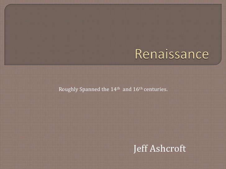 Renaissance<br />Roughly Spanned the 14th  and 16th centuries.<br />Jeff Ashcroft<br />