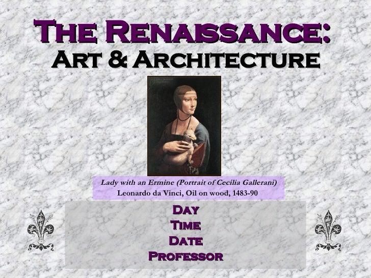 The Renaissance:   Art & Architecture Day Time Date Professor Lady with an Ermine (Portrait of Cecilia Gallerani) Leonardo...