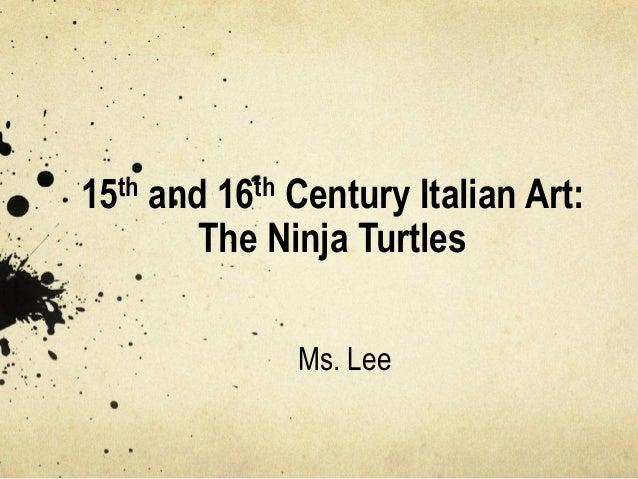 15th and 16th Century Italian Art: The Ninja Turtles Ms. Lee
